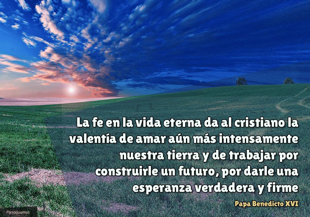 La fe en la vida eterna da al cristiano la valentía de amar aún más intensamente nuestra tierra y de trabajar por construirle un futuro, por darle una esperanza verdadera y firme - Papa Benedicto XVI