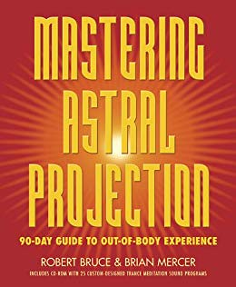 Mastering Astral Projection: 90-day Guide to Out-of-Body Experience - Robert Bruce, Brian Mercer