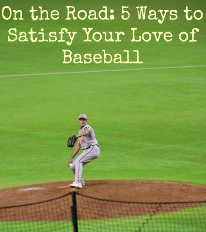 On the Road: 5 Ways to Satisfy Your Love of Basebal