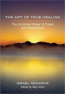 The Art of True Healing: The Unlimited Power of Prayer and Visualization-  Israel Regardie