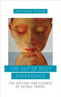 The Out of Body Experience: The History and Science of Astral Travel Anthony Peake