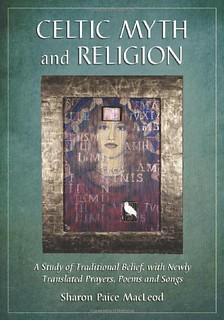 Celtic Myth and Religion: A Study of Traditional Belief, with Newly Translated Prayers, Poems and Songs -  Sharon Paice Macleod