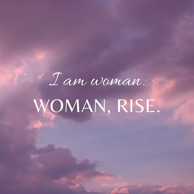 I am woman. Woman, Rise.