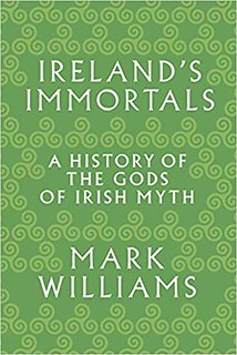 Ireland's Immortals: A History of the Gods of Irish Myth - Mark Williams
