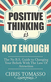 Positive Thinking is Not Enough: The No B.S. Guide to Changing Your Beliefs Using the Law of Attraction - Chris Tomasso