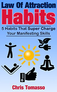 Law of Attraction Habits: 5 Habits That Super Charge Your Manifesting Skills - Chris Tomasso
