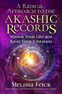 A Radical Approach to the Akashic Records: Master Your Life and Raise Your Vibration - Melissa Feick