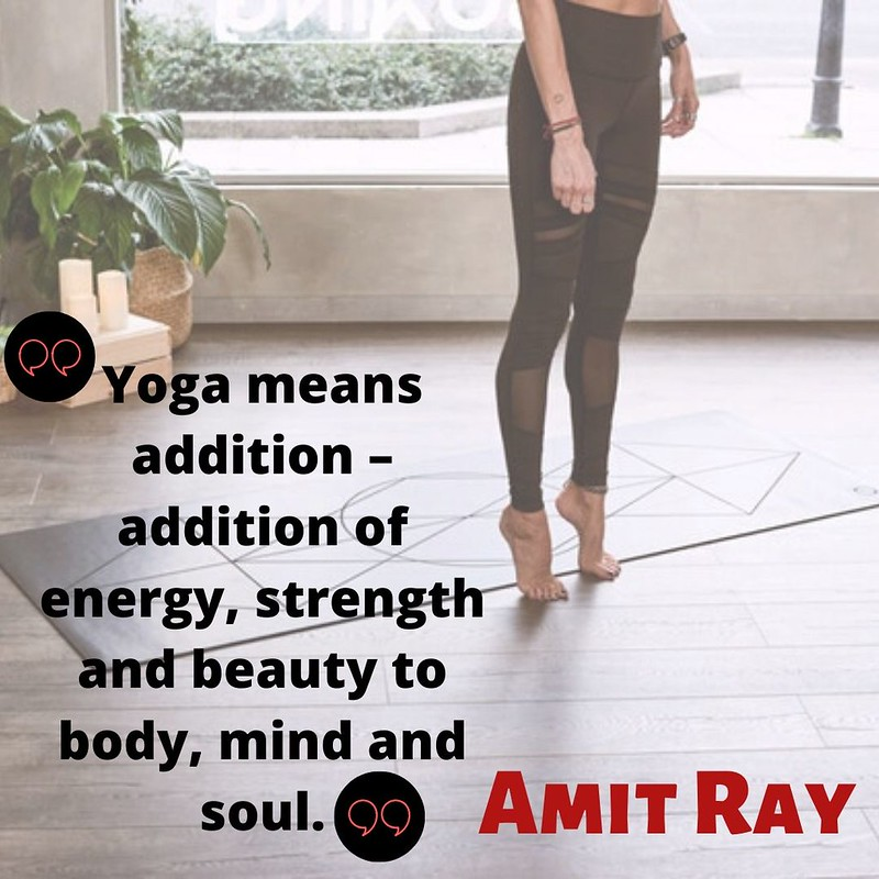 """""""Yoga means addition – addition of energy, strength and beauty to body, mind and soul.""""Amit Ray"""