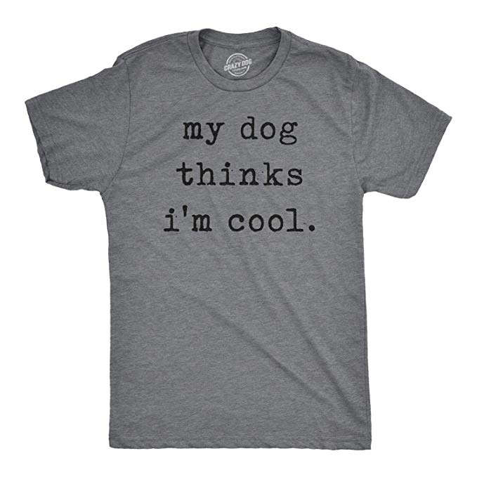 my dog thinks i'm cool t shirt
