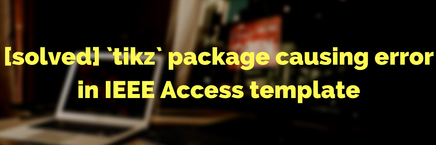 [solved] tikz package causing error in IEEE Access template