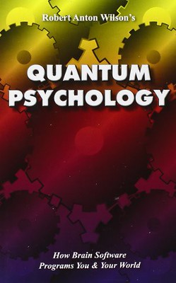 Quantum Psychology: How Brain Software Programs You and Your World - Robert Anton Wilson