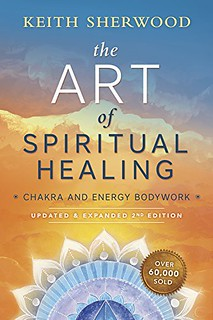 The Art of Spiritual Healing : Chakra and Energy Bodywork - Keith Sherwood