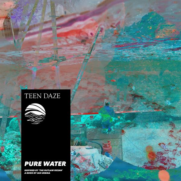 Teen Daze - Pure Water (Inspired By 'The Outlaw Ocean' A Book By Ian Urbina)