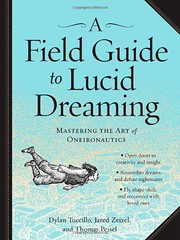 A Field Guide to Lucid Dreaming: Mastering the Art of Oneironautics Dylan Tuccillo, Jared Zeizel, Thomas Peisel