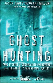 Ghost Hunting: True Stories of Unexplained Phenomena from The Atlantic Paranormal Society - Hawes, Jason, Wilson, Grant, Friedman, Michael Jan