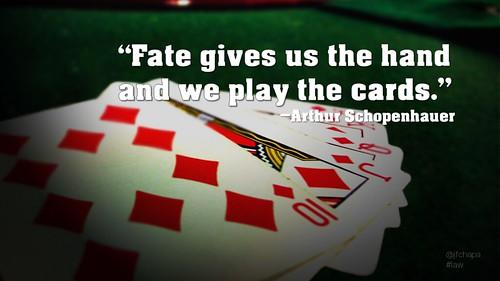 """""""El destino mezcla las cartas, y nosotros las jugamos"""".  Arthur Schopenhauer"""