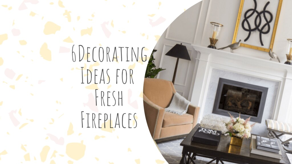 6 Decorating Ideas for Fresh Fireplaces