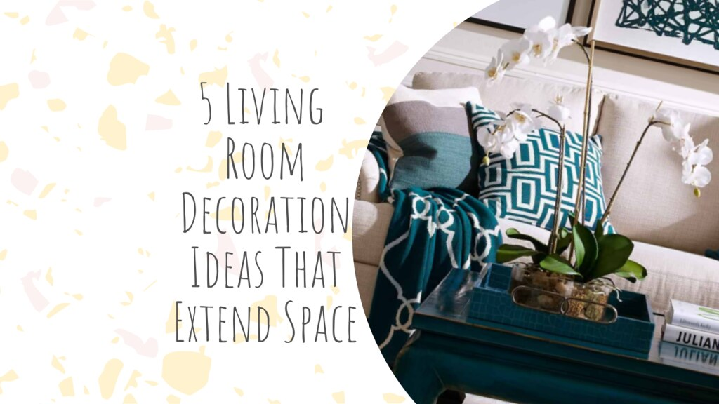 5 Living Room Decoration Ideas That Extend Space