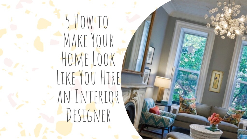 5 How to Make Your Home Look Like You Hire an Interior Designer