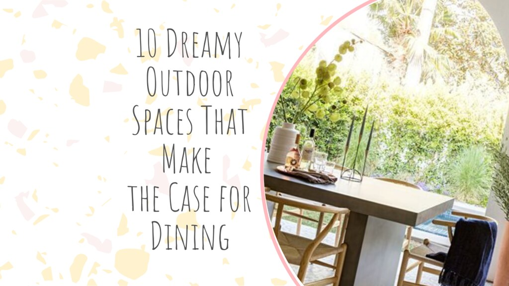 10 Dreamy Outdoor Spaces That Make the Case for Dining