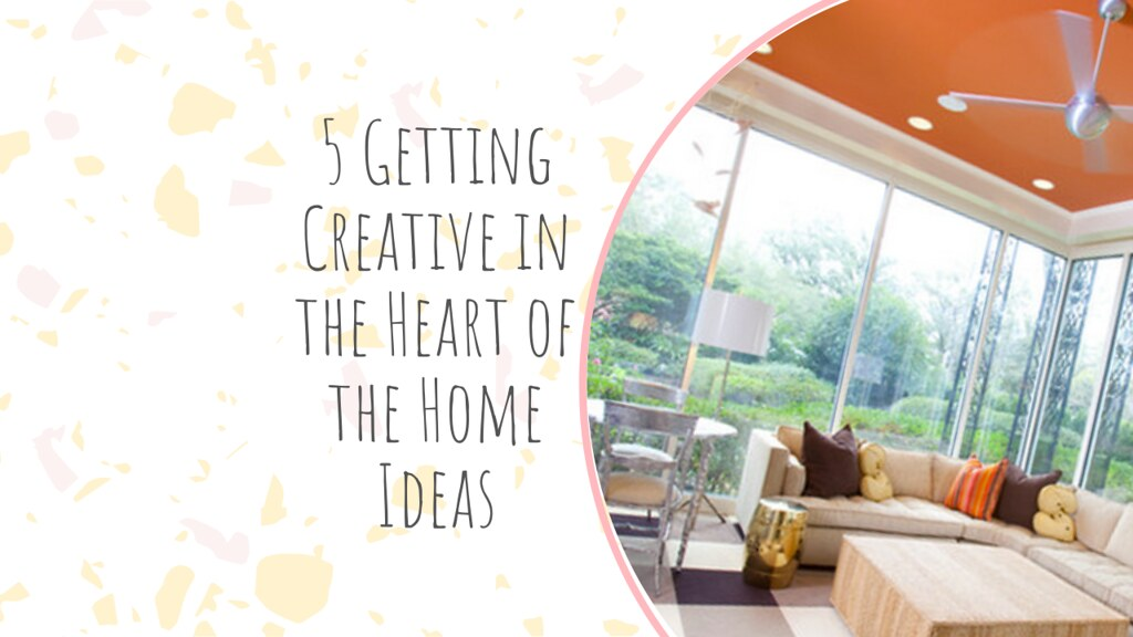5 Getting Creative in the Heart of the Home Ideas