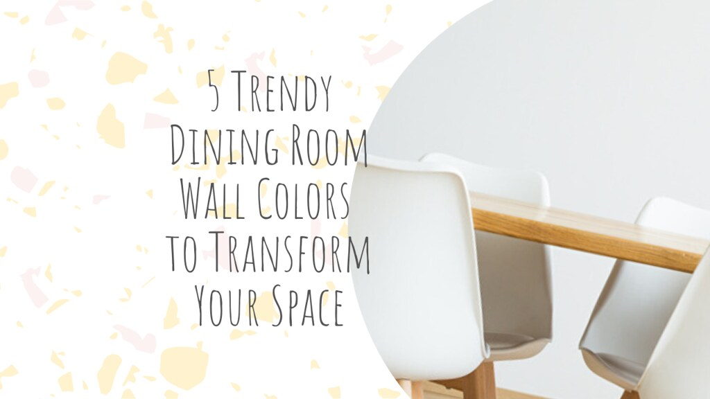 5 Trendy Dining Room Wall Colors to Transform Your Space