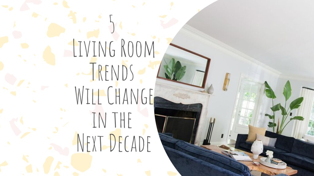 5 Living Room Trends Will Change in the Next Decade