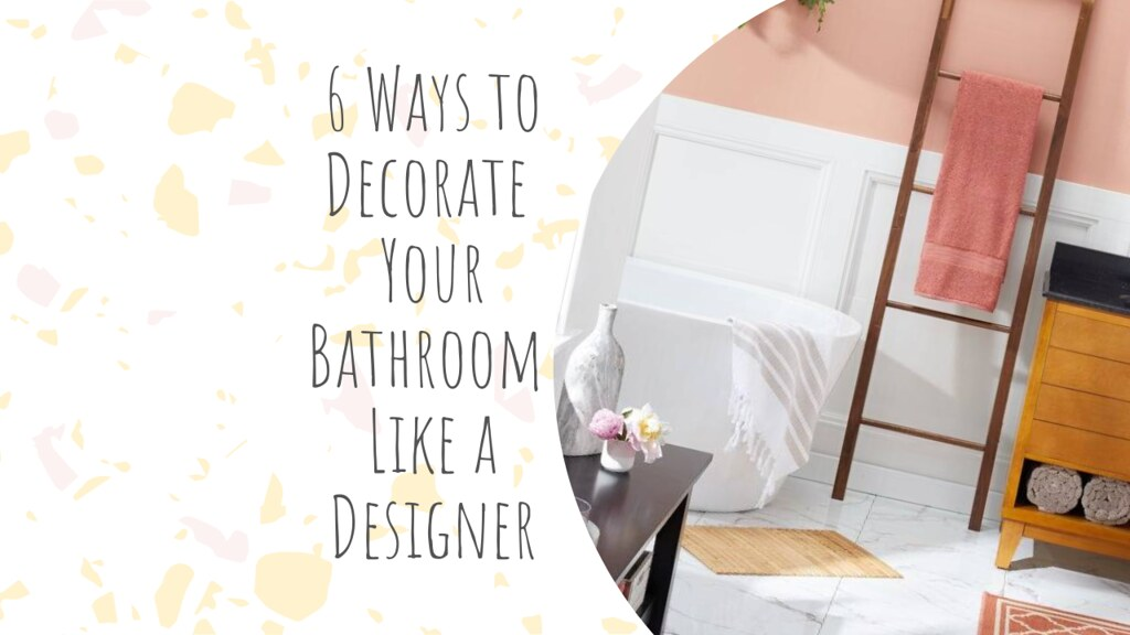 6 Ways to Decorate Your Bathroom Like a Designer