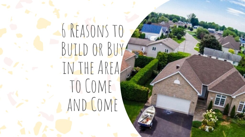 6 Reasons to Build or Buy in the Area to Come and Come