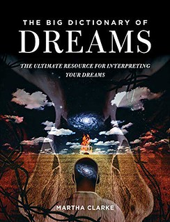 The Big Dictionary of Dreams: The Ultimate Resource for Interpreting Your Dreams - Martha Clarke