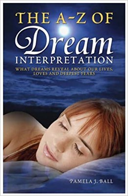 The A – Z of Dream Interpretation: What Dreams Reveal About Your Life, Loves and Deepest Fears – Pamela J. Ball