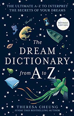 The Dream Dictionary from A to Z : The Ultimate A–Z to Interpret the Secrets of Your Dreams: The Ultimate A-Z to Interpret the Secrets of Your Dreams -Theresa Cheung