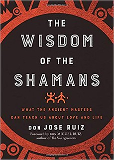 Wisdom of the Shamans: What the Ancient Masters Can Teach Us about Love and Life – Don José Ruiz