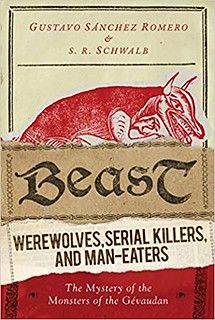 Beast: Werewolves, Serial Killers, and Man-Eaters: The Mystery of the Monsters of the Gévaudan – S. R. Schwalb, Gustavo Sánchez Romero