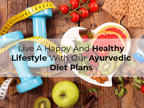Live A Happy And Healthy Lifestyle With Our Ayurvedic Diet Plans