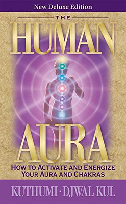 The Human Aura - New Deluxe Edition: How to Activate and Energize Your Aura and Chakras -Kuthumi, Djwal Kul