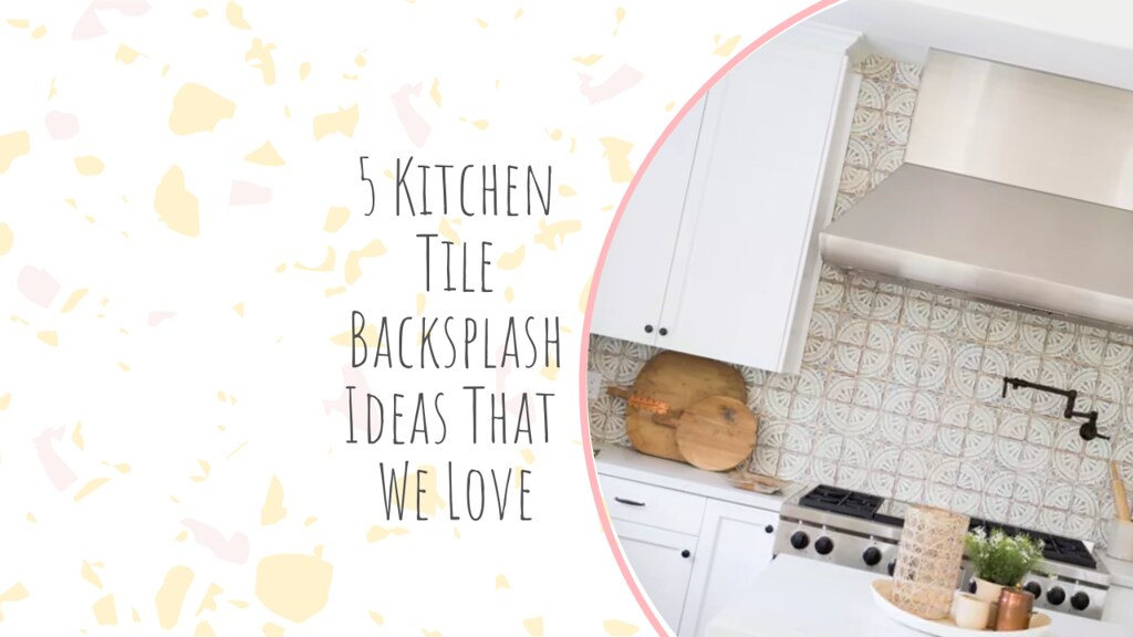 5 Kitchen Tile Backsplash Ideas That We Love