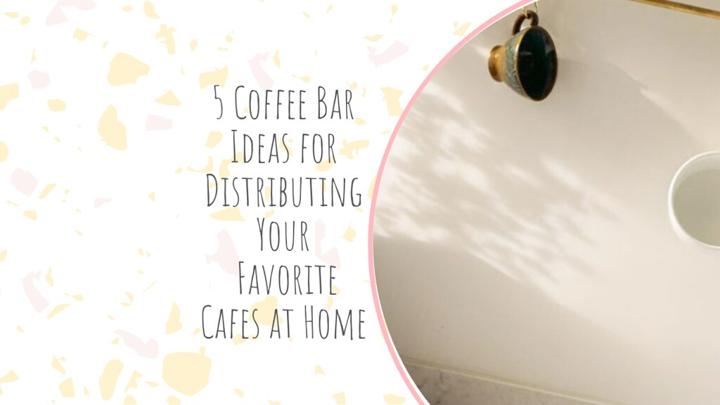 5 Coffee Bar Ideas for Distributing Your Favorite Cafes at Home