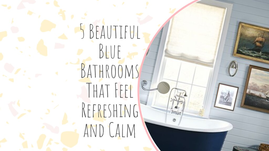 5 Beautiful Blue Bathrooms That Feel Refreshing and Calm