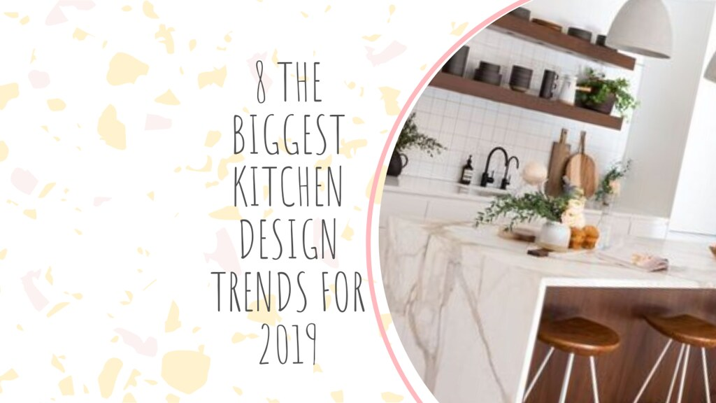 8 THE BIGGEST KITCHEN DESIGN TRENDS FOR 2019