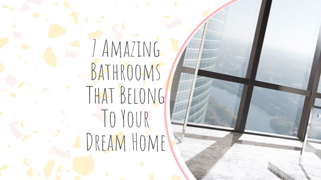 7 Amazing Bathrooms That Belong To Your Dream Home