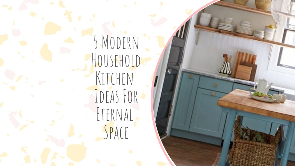 5 Modern Household Kitchen Ideas For Eternal Space