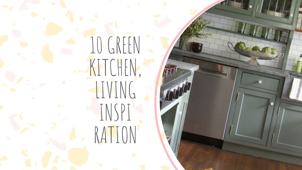 10 GREEN KITCHEN, LIVING INSPIRATION