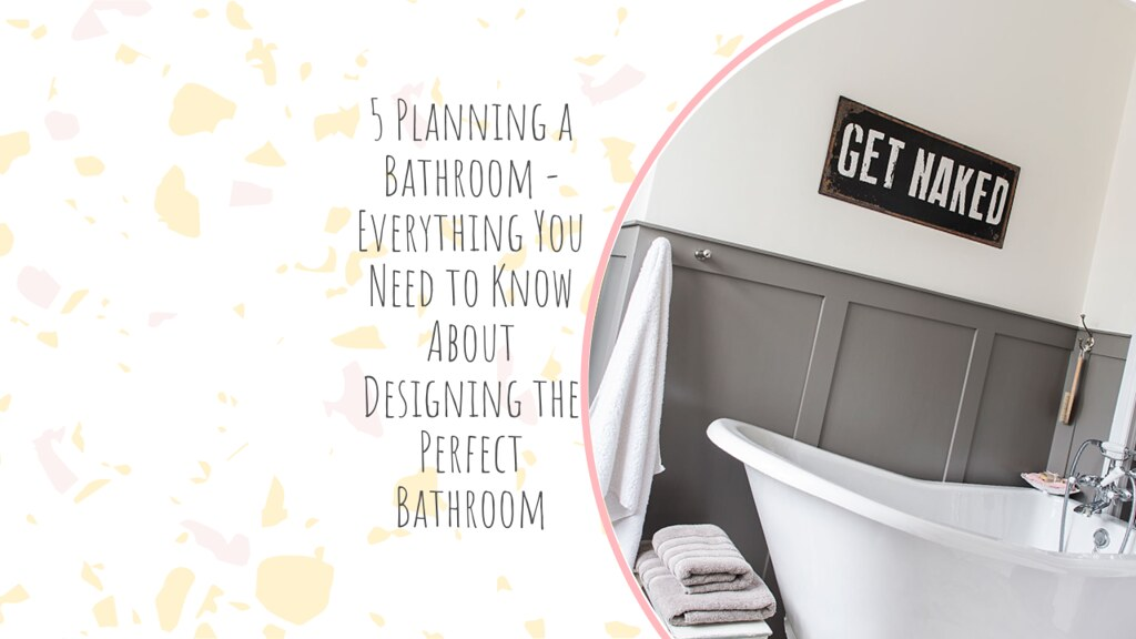 5 Planning a Bathroom - Everything You Need to Know About Designing the Perfect Bathroom