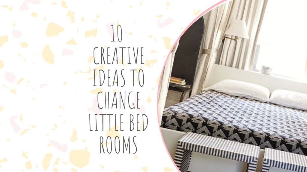 10 CREATIVE IDEAS TO CHANGE LITTLE BED ROOMS