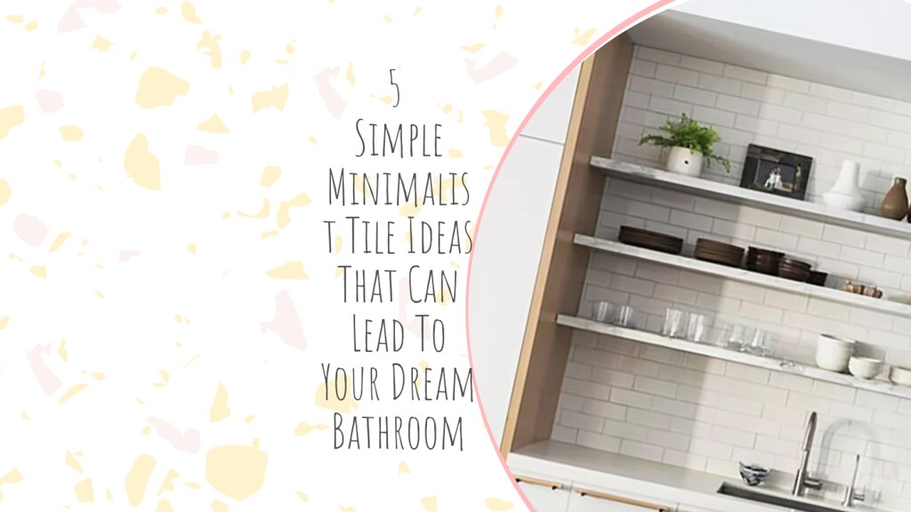 5 Simple Minimalist Tile Ideas That Can Lead To Your Dream Bathroom