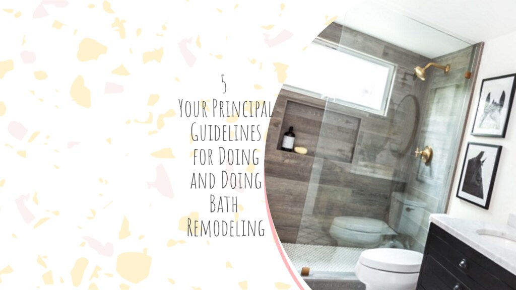 5 Your Principal Guidelines for Doing and Doing Bathroom Remodeling