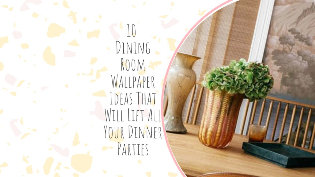 10 Dining Room Wallpaper Ideas That Will Lift All Your Dinner Parties