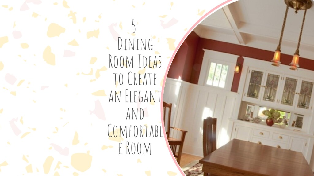 5 Dining Room Ideas to Create an Elegant and Comfortable Room