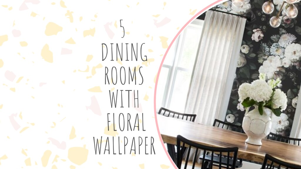5 DINING ROOMS WITH FLORAL WALLPAPER